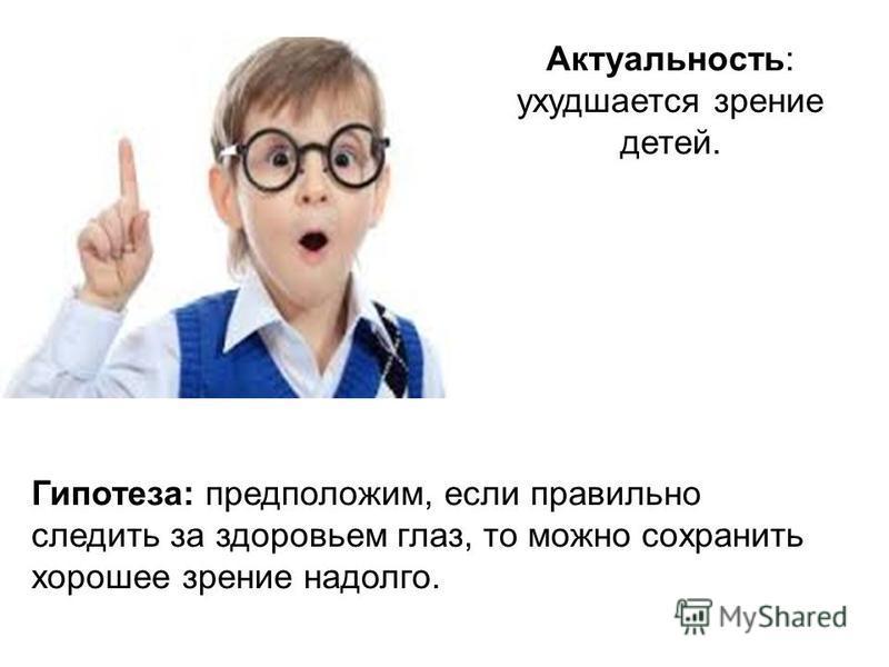 Актуальность: ухудшается зрение детей. Гипотеза: предположим, если правильно следить за здоровьем глаз, то можно сохранить хорошее зрение надолго.