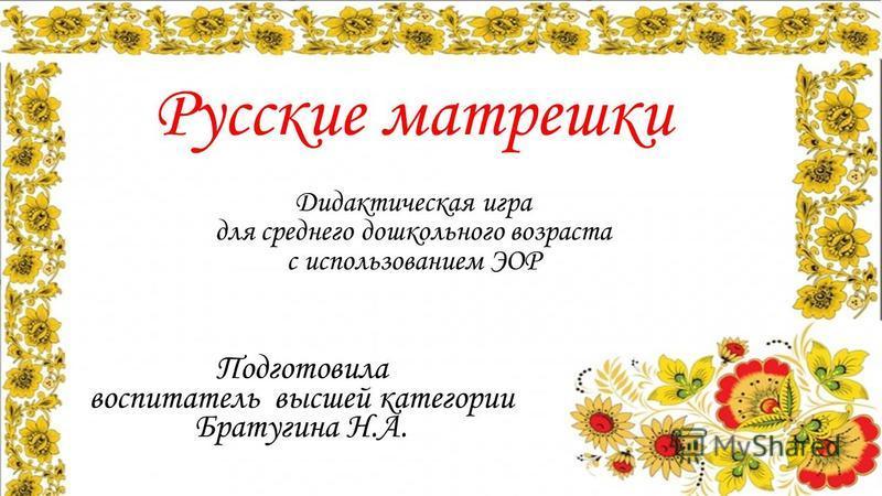 Русские матрешки Дидактическая игра для среднего дошкольного возраста с использованием ЭОР Подготовила воспитатель высшей категории Братугина Н.А.