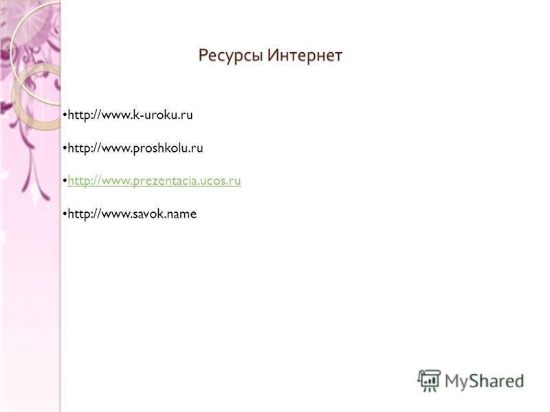 Ресурсы Интернет http://www.k-uroku.ru http://www.proshkolu.ru http://www.prezentacia.ucos.ru http://www.savok.name
