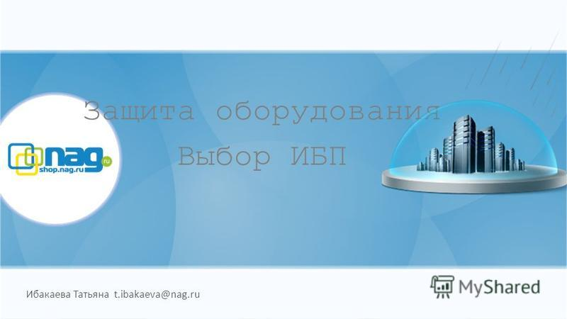 Защита оборудования Выбор ИБП Ибакаева Татьяна t.ibakaeva@nag.ru