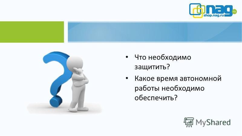 Что необходимо защитить? Какое время автономной работы необходимо обеспечить?