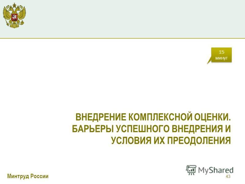 Минтруд России ВНЕДРЕНИЕ КОМПЛЕКСНОЙ ОЦЕНКИ. БАРЬЕРЫ УСПЕШНОГО ВНЕДРЕНИЯ И УСЛОВИЯ ИХ ПРЕОДОЛЕНИЯ 43 15 минут