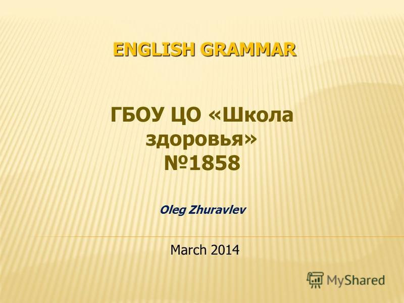ENGLISH GRAMMAR ГБОУ ЦО «Школа здоровья» 1858 Oleg Zhuravlev March 2014