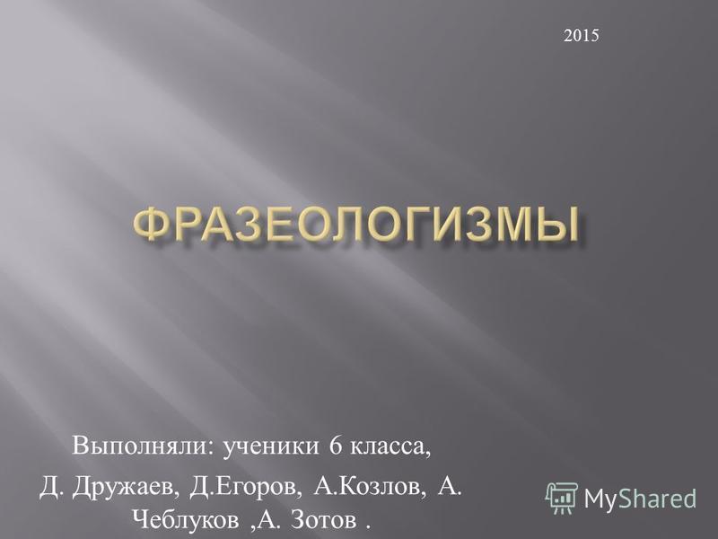 Выполняли : ученики 6 класса, Д. Дружаев, Д. Егоров, А. Козлов, А. Чеблуков, А. Зотов. 2015