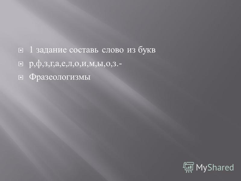 1 задание составь слово из букв р, ф, з, г, а, е, л, о, и, м, ы, о, з.- Фразеологизмы