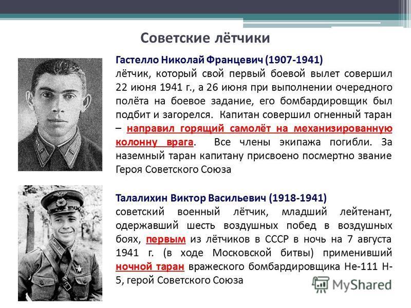 Советские лётчики Гастелло Николай Францевич (1907-1941) лётчик, который свой первый боевой вылет совершил 22 июня 1941 г., а 26 июня при выполнении очередного полёта на боевое задание, его бомбардировщик был подбит и загорелся. Капитан совершил огне