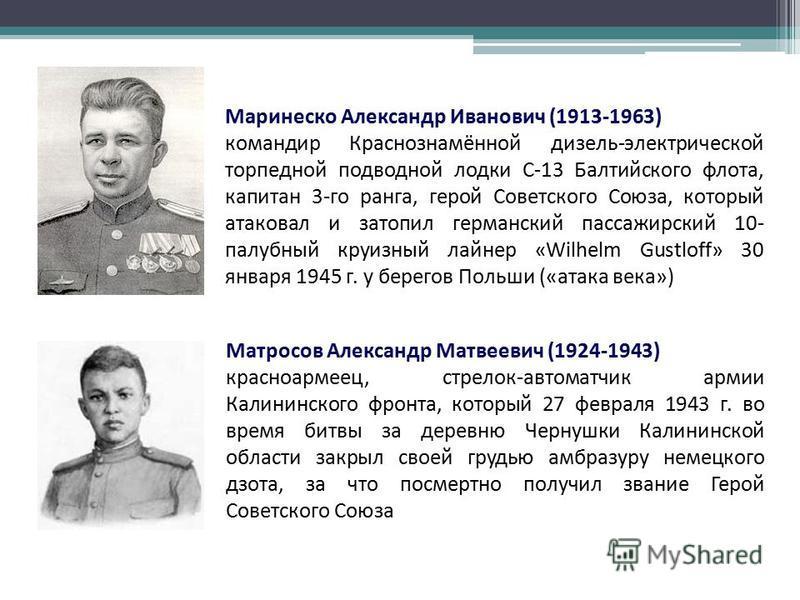 Маринеско Александр Иванович (1913-1963) командир Краснознамённой дизель-электрической торпедной подводной лодки С-13 Балтийского флота, капитан 3-го ранга, герой Советского Союза, который атаковал и затопил германский пассажирский 10- палубный круиз