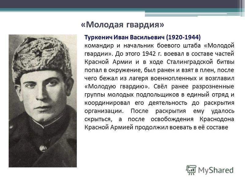 Туркенич Иван Васильевич (1920-1944) командир и начальник боевого штаба «Молодой гвардии». До этого 1942 г. воевал в составе частей Красной Армии и в ходе Сталинградской битвы попал в окружение, был ранен и взят в плен, после чего бежал из лагеря вое
