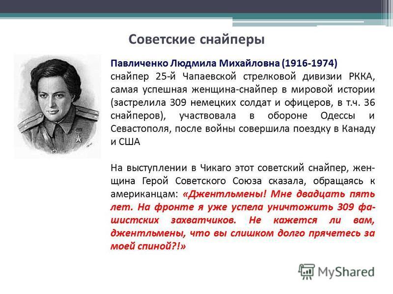 Советские сснайперы Павличенко Людмила Михайловна (1916-1974) снайпер 25-й Чапаевской стрелковой дивизии РККА, самая успешная женщина-снайпер в мировой истории (застрелила 309 немецких солдат и офицеров, в т.ч. 36 снайперов), участвовала в обороне Од