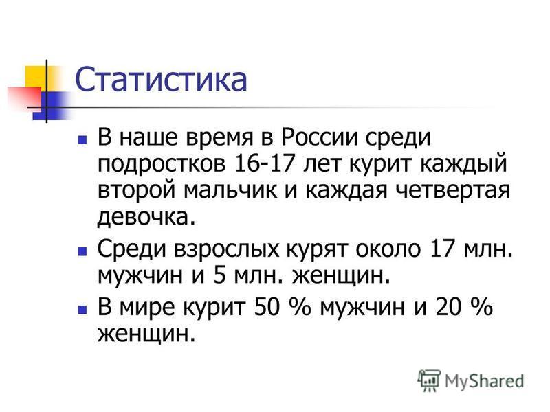 Статистика В наше время в России среди подростков 16-17 лет курит каждый второй мальчик и каждая четвертая девочка. Среди взрослых курят около 17 млн. мужчин и 5 млн. женщин. В мире курит 50 % мужчин и 20 % женщин.