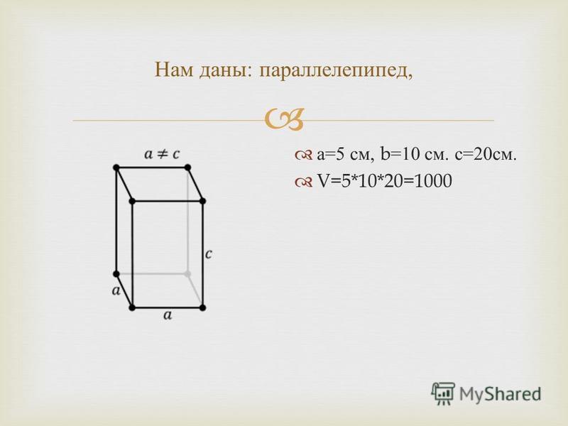 Нам даны : параллелепипед, а =5 см, b=10 см. с =20 см. V=5*10*20=1000