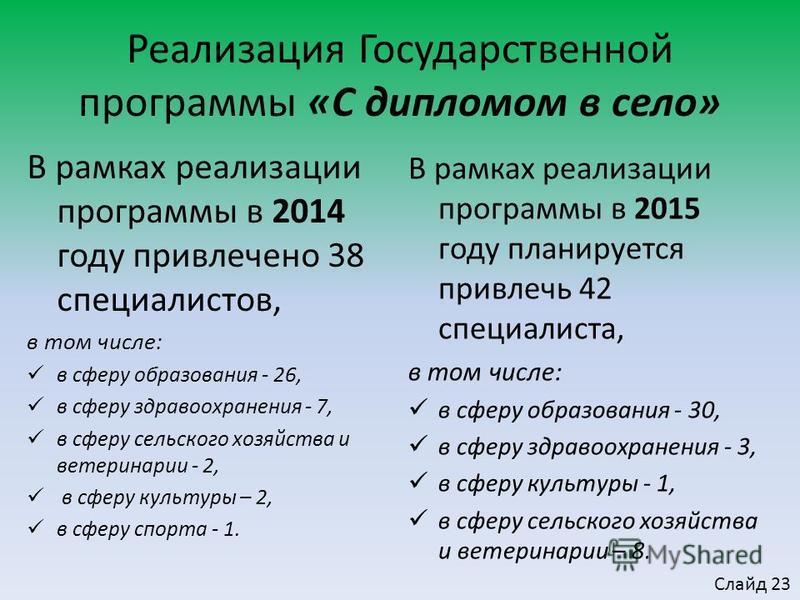 В рамках реализации программы в 2014 году привлечено 38 специалистов, в том числе: в сферу образования - 26, в сферу здравоохранения - 7, в сферу сельского хозяйства и ветеринарии - 2, в сферу культуры – 2, в сферу спорта - 1. Реализация Государствен