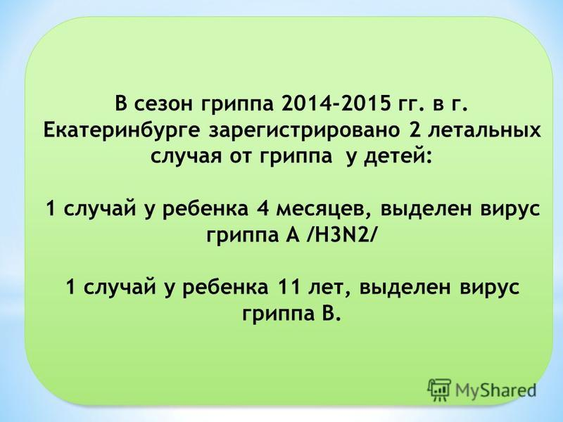 В сезон гриппа 2014-2015 гг. в г. Екатеринбурге зарегистрировано 2 летальных случая от гриппа у детей: 1 случай у ребенка 4 месяцев, выделен вирус гриппа А /H3N2/ 1 случай у ребенка 11 лет, выделен вирус гриппа В.