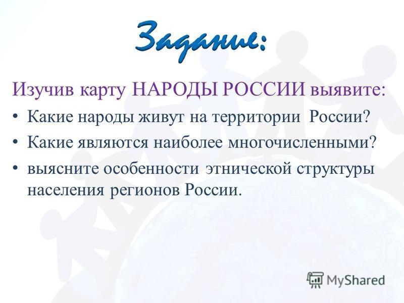 Изучив карту НАРОДЫ РОССИИ выявите: Какие народы живут на территории России? Какие являются наиболее многочисленными? выясните особенности этнической структуры населения регионов России.