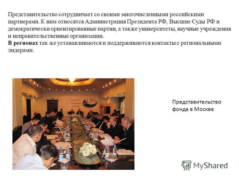 Представительство сотрудничает со своими многочисленными российскими партнерами. К ним относятся Администрация Президента РФ, Высшие Суды РФ и демократически ориентированные партии, а также университеты, научные учреждения и неправительственные орган