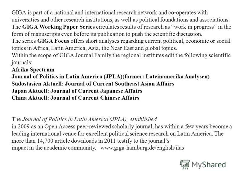 GIGA is part of a national and international research network and co-operates with universities and other research institutions, as well as political foundations and associations. The GIGA Working Paper Series circulates results of research as work i