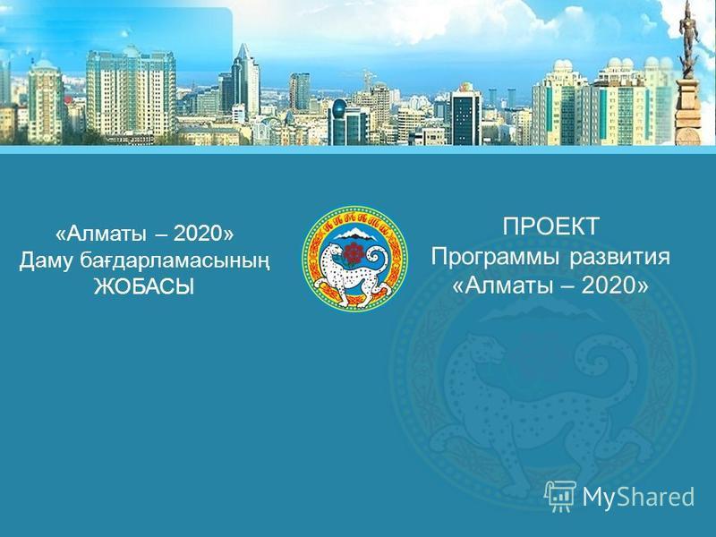 ПРОЕКТ Программы развития «Алматы – 2020» «Алматы – 2020» Даму бағдарламасының ЖОБАСЫ