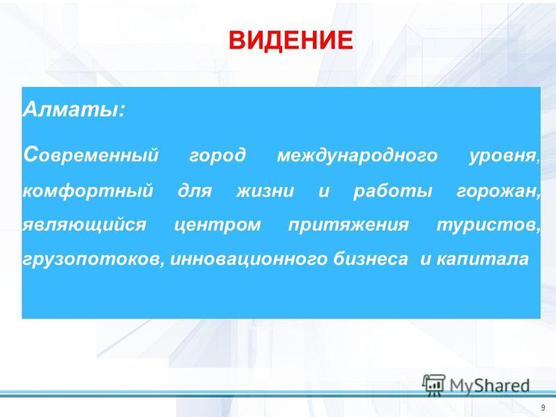 9 ВИДЕНИЕ Алматы: С овременный город международного уровня, комфортный для жизни и работы горожан, являющийся центром притяжения туристов, грузопотоков, инновационного бизнеса и капитала