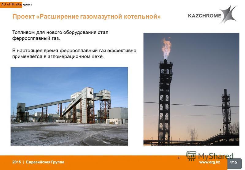 4/15 www.erg.kz 2015 | Евразийская Группа 4 АО «ТНК «Казхром» Проект «Расширение газомазутной котельной» Топливом для нового оборудования стал ферросплавный газ. В настоящее время ферросплавный газ эффективно применяется в агломерационном цехе.