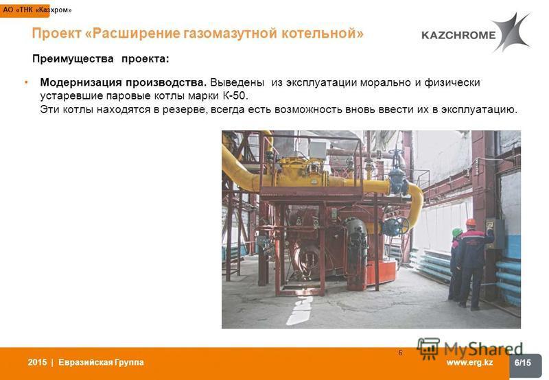 6/15 www.erg.kz 2015 | Евразийская Группа 6 АО «ТНК «Казхром» Модернизация производства. Выведены из эксплуатации морально и физически устаревшие паровые котлы марки К-50. Эти котлы находятся в резерве, всегда есть возможность вновь ввести их в экспл