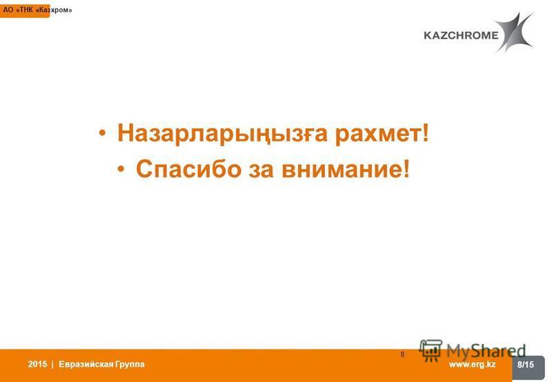 8/15 www.erg.kz 2015 | Евразийская Группа 8 АО «ТНК «Казхром» Назарларыңызға рахмет! Спасибо за внимание!