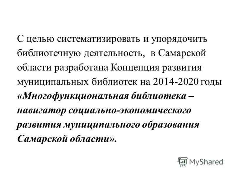 С целью систематизировать и упорядочить библиотечную деятельность, в Самарской области разработана Концепция развития муниципальных библиотек на 2014-2020 годы «Многофункциональная библиотека – навигатор социально-экономического развития муниципально