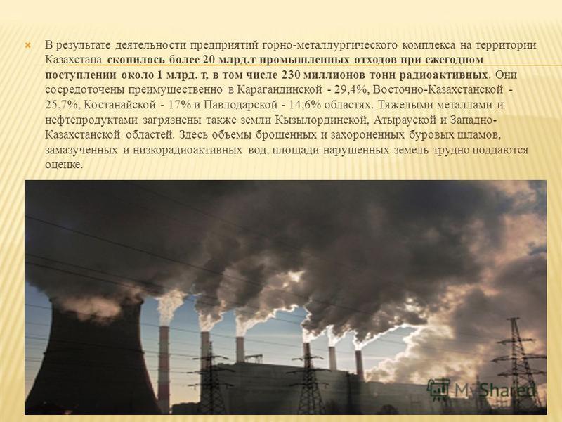 В результате деятельности предприятий горно-металлургического комплекса на территории Казахстана скопилось более 20 млрд.т промышленных отходов при ежегодном поступлении около 1 млрд. т, в том числе 230 миллионов тонн радиоактивных. Они сосредоточены