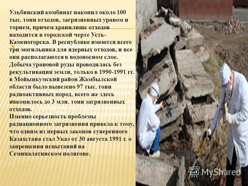 Ульбинский комбинат накопил около 100 тыс. тонн отходов, загрязненных ураном и торием, причем хранилище отходов находится в городской черте Усть-Каменогорска. В республике имеются всего три могильника для ядерных отходов, и все они располагаются в во