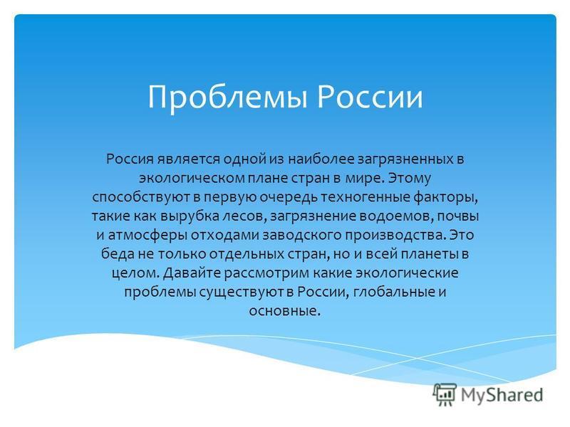 Проблемы России Россия является одной из наиболее загрязненных в экологическом плане стран в мире. Этому способствуют в первую очередь техногенные факторы, такие как вырубка лесов, загрязнение водоемов, почвы и атмосферы отходами заводского производс
