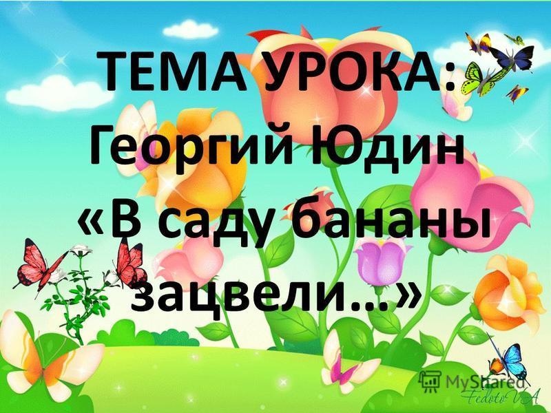 ТЕМА УРОКА: Георгий Юдин «В саду бананы зацвели…»