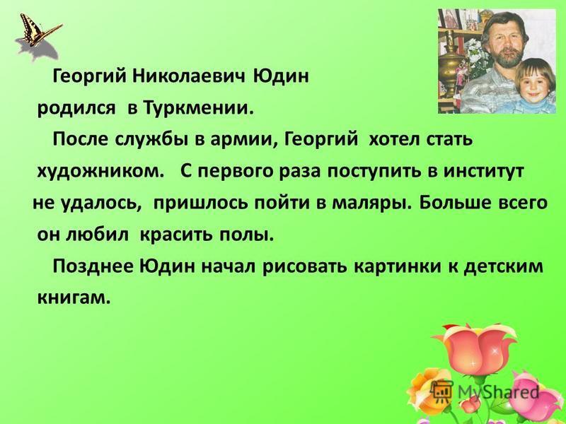 Георгий Николаевич Юдин родился в Туркмении. После службы в армии, Георгий хотел стать художником. С первого раза поступить в институт не удалось, пришлось пойти в маляры. Больше всего он любил красить полы. Позднее Юдин начал рисовать картинки к дет