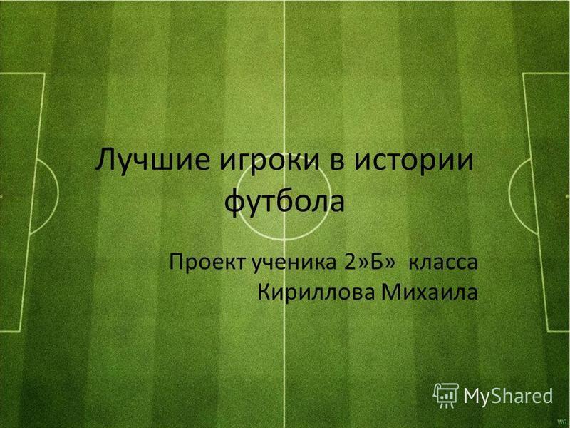 Лучшие игроки в истории футбола Проект ученика 2»Б» класса Кириллова Михаила
