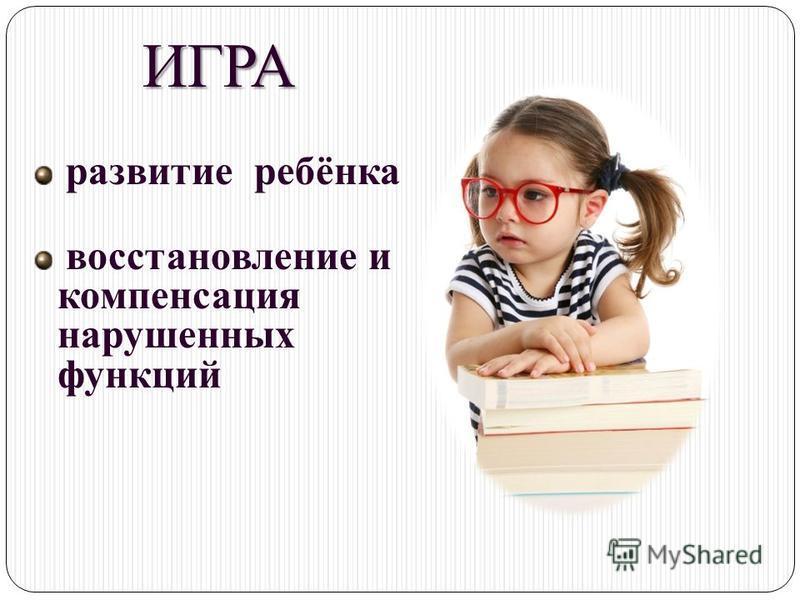 ИГРА развитие ребёнка восстановление и компенсация нарушенных функций