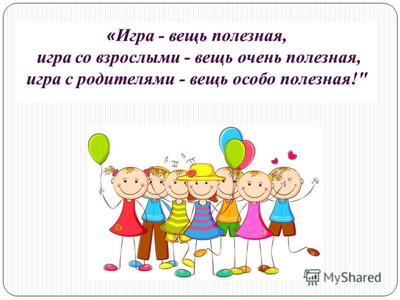 « Игра - вещь полезная, игра со взрослыми - вещь очень полезная, игра с родителями - вещь особо полезная!