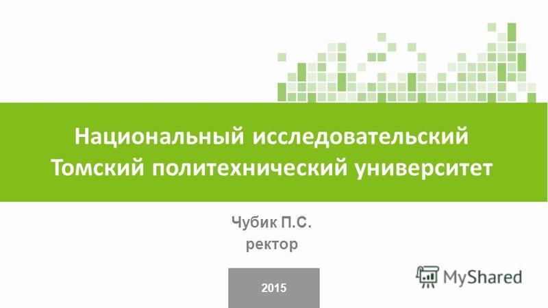2015 Чубик П.С. ректор Национальный исследовательский Томский политехнический университет