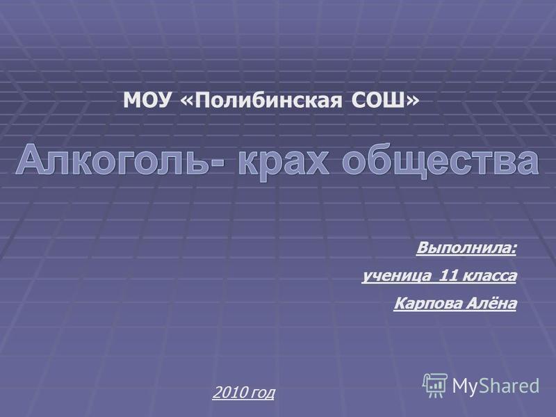 Выполнила: ученица 11 класса Карпова Алёна 2010 год МОУ «Полибинская СОШ»