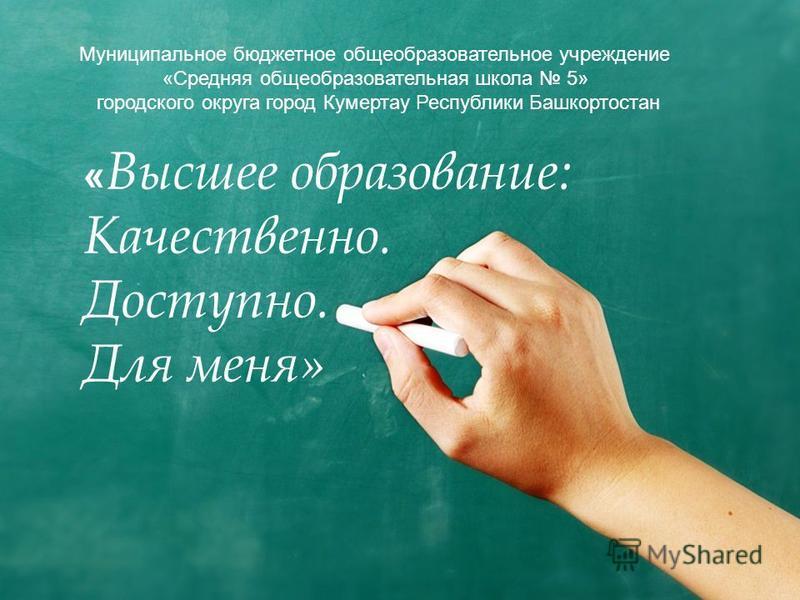 « Высшее образование: Качественно. Доступно. Для меня» Муниципальное бюджетное общеобразовательное учреждение «Средняя общеобразовательная школа 5» городского округа город Кумертау Республики Башкортостан