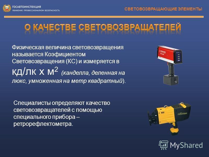 СВЕТОВОЗВРАЩАЮЩИЕ ЭЛЕМЕНТЫ Физическая величина световозвращения называется Коэфициентом Световозвращения (КС) и измеряется в кд/лк х м 2 (кандела, деленная на люкс, умноженная на метр квадратный). Специалисты определяют качество световозвращателей с