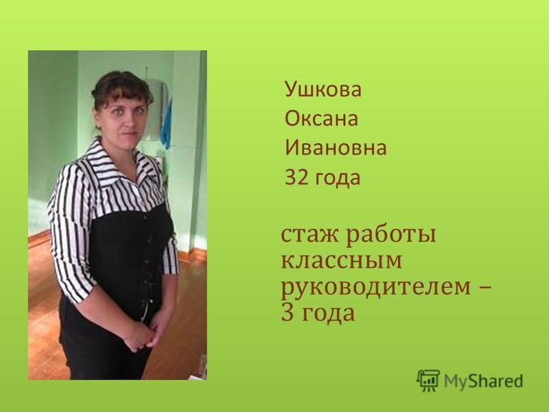 Ушкова Оксана Ивановна 32 года стаж работы классным руководителем – 3 года