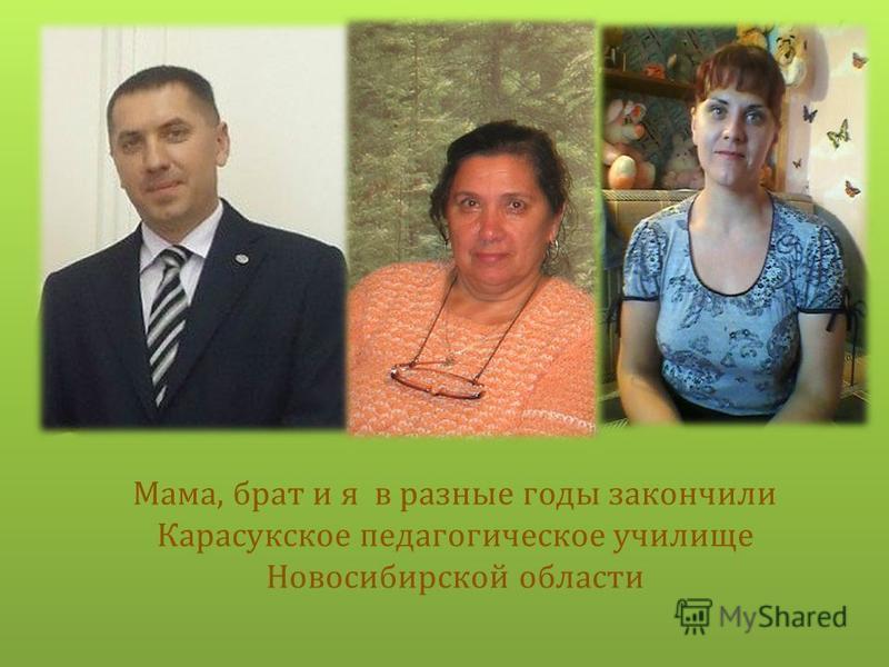 Мама, брат и я в разные годы закончили Карасукское педагогическое училище Новосибирской области