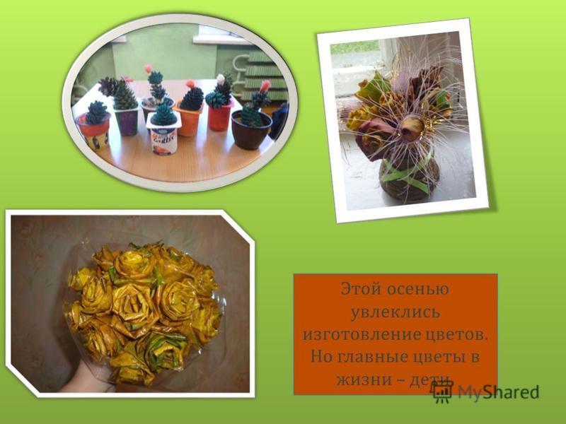 Этой осенью увлеклись изготовление цветов. Но главные цветы в жизни – дети.
