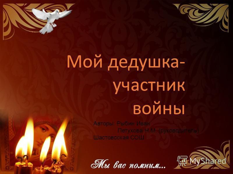 Мой дедушка- участник войны Авторы: Рыбин Иван Петухова Н.М. (руководитель) Шастовсская СОШ