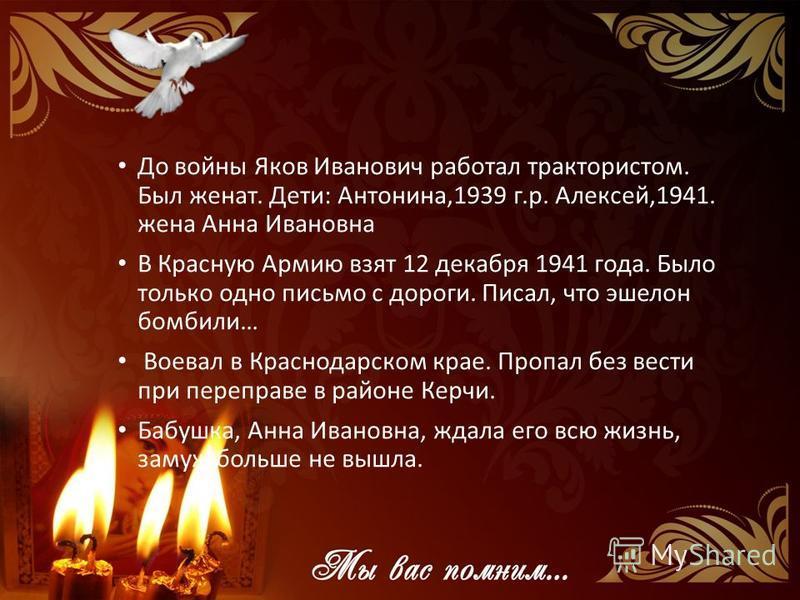 До войны Яков Иванович работал трактористом. Был женат. Дети: Антонина,1939 г.р. Алексей,1941. жена Анна Ивановна В Красную Армию взят 12 декабря 1941 года. Было только одно письмо с дороги. Писал, что эшелон бомбили… Воевал в Краснодарском крае. Про