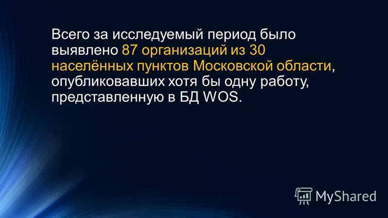 Всего за исследуемый период было выявлено 87 организаций из 30 населённых пунктов Московской области, опубликовавших хотя бы одну работу, представленную в БД WOS.