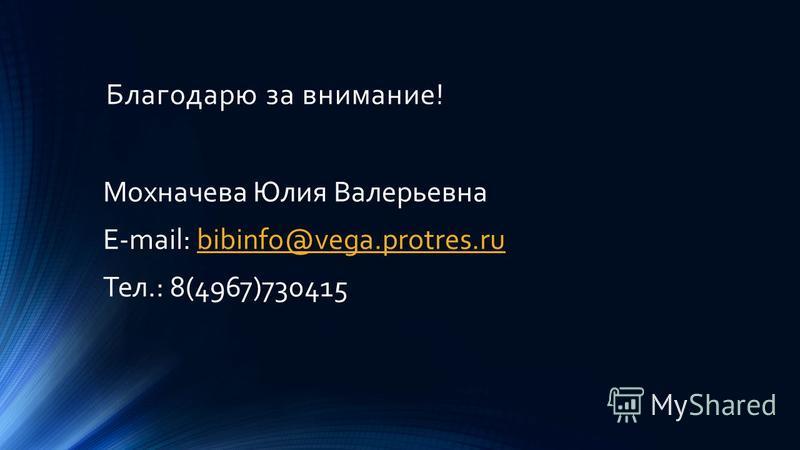 Благодарю за внимание! Мохначева Юлия Валерьевна E-mail: bibinfo@vega.protres.rubibinfo@vega.protres.ru Тел.: 8(4967)730415