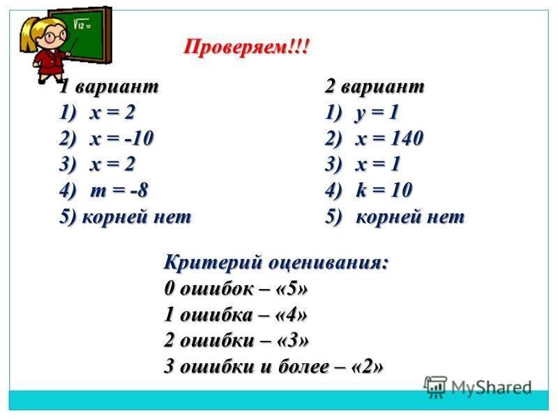 Проверяем!!! 1 вариант 1)х = 2 2)х = -10 3)х = 2 4)m = -8 5) корней нет 2 вариант 1)у = 1 2)х = 140 3)х = 1 4)k = 10 5)корней нет Критерий оценивания: 0 ошибок – «5» 1 ошибка – «4» 2 ошибки – «3» 3 ошибки и более – «2»