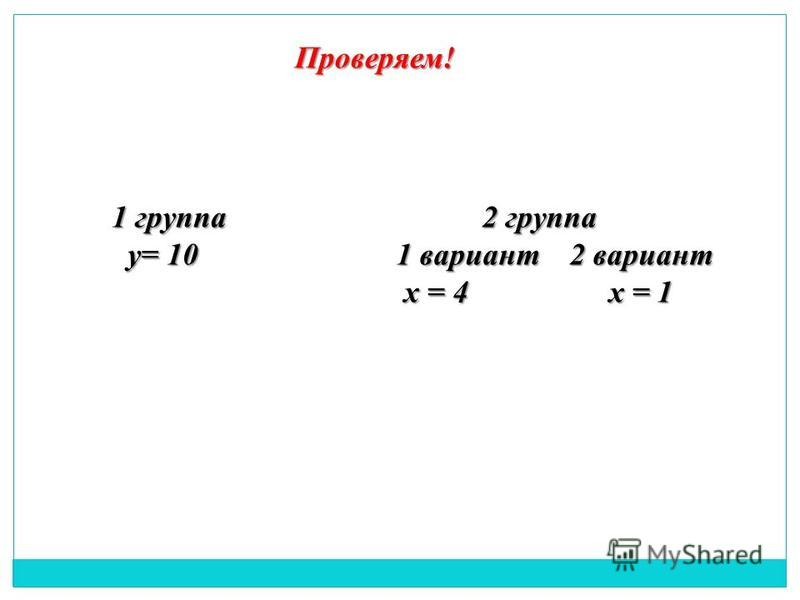 Проверяем! 1 группа у= 10 у= 10 2 группа 2 группа 1 вариант 2 вариант х = 4 х = 1 х = 4 х = 1