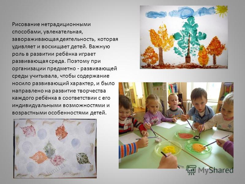 Рисование нетрадиционными способами, увлекательная, завораживающая деятельность, которая удивляет и восхищает детей. Важную роль в развитии ребёнка играет развивающая среда. Поэтому при организации предметно - развивающей среды учитывала, чтобы содер