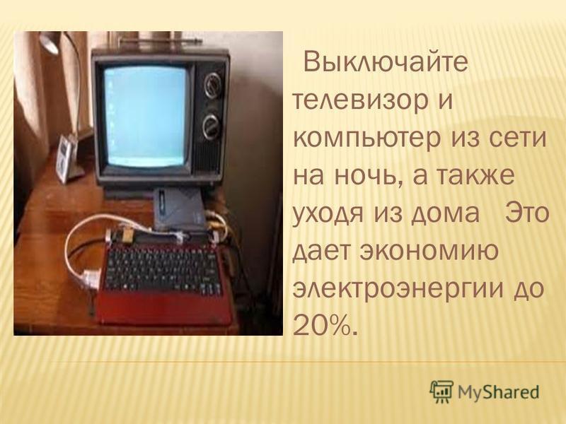 Выключайте телевизор и компьютер из сети на ночь, а также уходя из дома Это дает экономию электроэнергии до 20%.