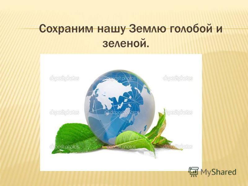 Сохраним нашу Землю голубой и зеленой.